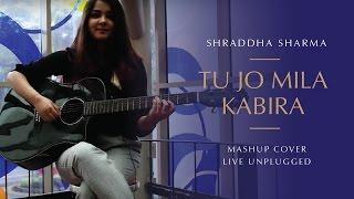 Tu Jo Mila/Kabira - Shraddha Sharma | Mashup Cover | Live Unplugged