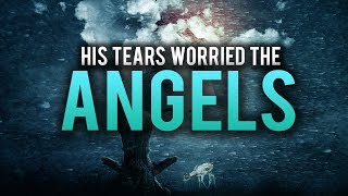 HIS TEARS WOULD GET THE ANGELS VERY WORRIED