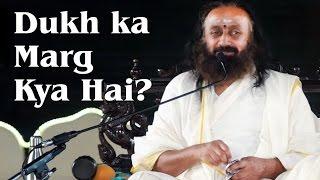 Dukh ka Marg Kya Hai? - Talks by Sri Sri Ravi Shankar in Hindi | Art of Living TV