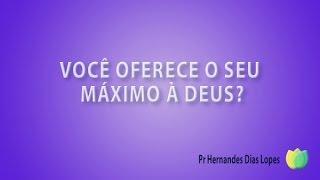 Você oferece o seu máximo a Deus ? Pr Hernandes Dias Lopes