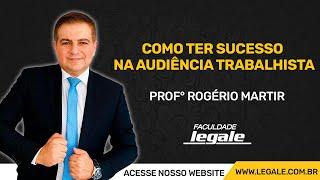 COMO TER SUCESSO NA AUDIÊNCIA TRABALHISTA - PROF. ROGÉRIO MARTIR