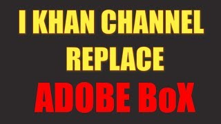 I KHAN CHANNEL REPLACE ADOBE BoX