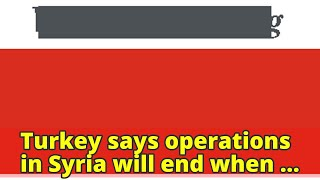Turkey says operations in Syria will end when refugees return home