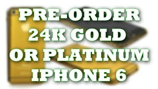 Pre-order 24k Gold or Platinum iPhone 6 TODAY!