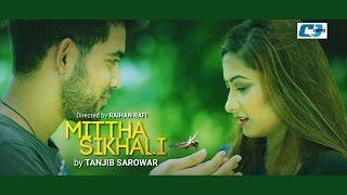 Mittha Shikhali | Tanjib Sarowar | Bangla New Songs HD