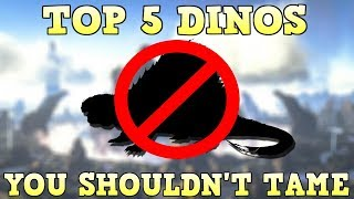 TOP 5 DINOS YOU SHOULDN'T TAME | ARK SURVIVAL EVOLVED
