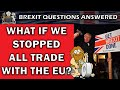 Brexit Questions: What If We Stopped All EU Trade?