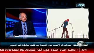 رئيس الوزراء الإثيوبي يغادر القاهرة بعد انتهاء مباحثات كسر الجمود