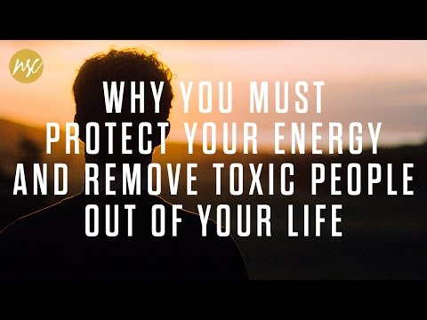 Why you must protect your energy and remove toxic people out of your life