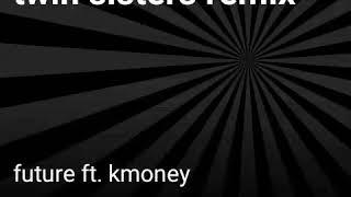 Twin sisters remix. Future ft. Kmoney