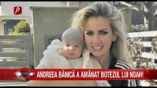 Andreea Bănică a amânat botezul micuţului Noah