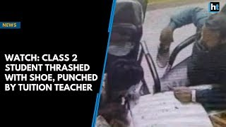 Watch: Class 2 student thrashed with shoe, punched multiple times by tuition teacher