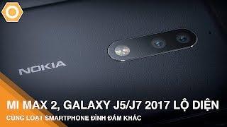 Mi Max 2, Galaxy J5/J7 2017 lộ diện cùng loạt smarphone hấp dẫn khác
