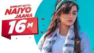 Shirley Setia | Naiyo Jaana (Official Video) | Ravi Singhal | Latest Punjabi Songs 2018