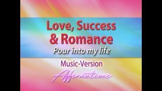 Love, Success and Romance Pour Into My Life - With Uplifting Music - Super-Charged Affirmations