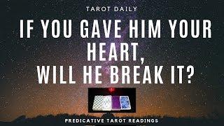 "TAROT READING ""IF I GAVE HIM MY HEART, WILL HE BREAK IT?"""