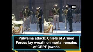 Pulwama attack: Chiefs of Armed Forces lay wreath on mortal remains of CRPF jawans