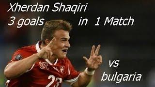 3 GOALS ! AMAZING Xherdan Shaqiri ( vs Bulgaria)