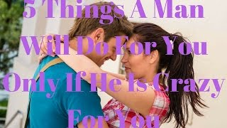 5 Things A Man Will Do For You Only If He Is Crazy For You