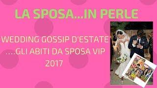 WEDDING GOSSIP D'ESTATE … GLI ABITI DA SPOSA VIP 2017