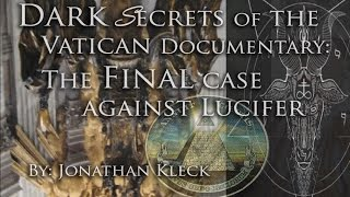 Dark Secrets of the Vatican- The FINAL Case Against Lucifer by: Jonathan Kleck