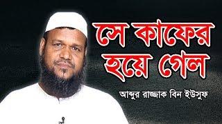 Bangla Waz সে কাফের হয়ে গেল | Se Kafer Hoye Gelo by Abdur Razzak bin Yousuf | Islamic Waz Video