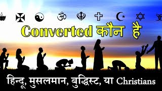 Converted कौन है हिन्दू, मुसलमान, बुद्धिस्ट या Christians? Who Were The Real Converted?
