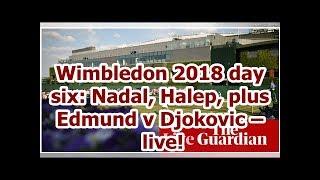 Wimbledon 2018 day six: Nadal, Halep, plus Edmund v Djokovic –live!
