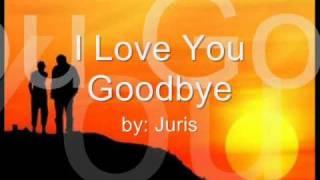 I Love You Goodbye by: Juris