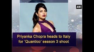 Priyanka Chopra heads to Italy for 'Quantico' season 3 shoot - ANI News
