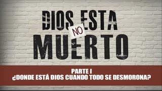 DIOS NO ESTA MUERTO / PARTE 1 / ¿DONDE ESTÁ DIOS CUANDO TODO SE DESMORONA?