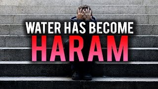 WATER HAS BECOME HARAM!