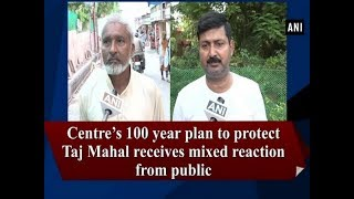 Centre's 100 year plan to protect Taj Mahal receives mixed reaction from public - #ANI News