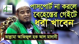 পাসপোর্ট না করলে বেহেস্তের গেইটে ধরা খাবেন | Allama Azizul Haque Al Madani | Bangla New Waz 2018