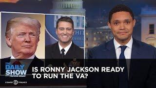 Is Ronny Jackson Ready to Run the VA? | The Daily Show
