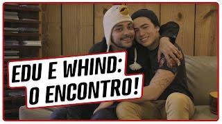 Whind e Edu: O encontro!