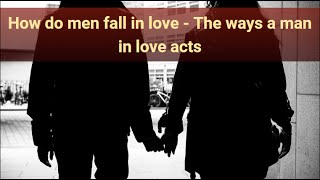 How do men fall in love - The Ways a Man In Love Acts