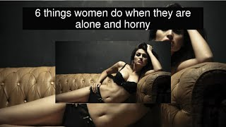 6 things women do when they are alone and horny