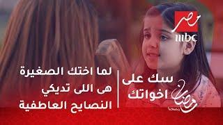 سك على اخواتك - لما اختك الصغيرة هى اللى تديكي النصايح العاطفية!