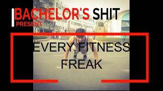 Every Fitness Freak | Bachelor's Shit
