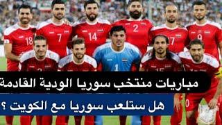 المباريات الودية القادمة لمنتخب سوريا ، هل ستلعب سوريا مع الكويت ؟