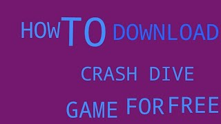 How to download crash dive Game for free