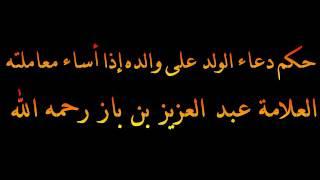 حكم دعاء الولد على والده إذا أساء معاملته - العلامة عبد العزيز بن باز رحمه الله