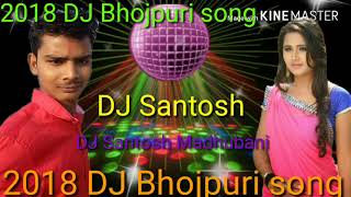 DJ Bhojpuri song DJ Santosh Madhubani super hit video 2018 mix remix Bhojpuri song please like comme