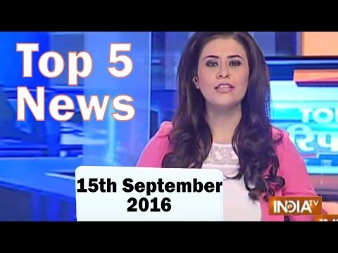 Top 5 News of the Day | 15th September, 2016 - India TV