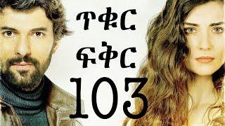 Tikur Fikir Part 103 / ጥቁር ፍቅር ክፍል 103