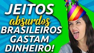 OS 5 JEITOS ABSURDOS QUE OS BRASILEIROS ADORAM GASTAR DINHEIRO!