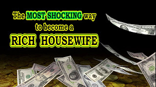 The MOST SHOCKING way to become a RICH HOUSEWIFE