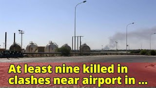 At least nine killed in clashes near airport in Libyan capital