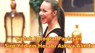 Çıplak Fotoğraf Paylaşan Sırp Yıldızın Hesabı Askıya Alındı